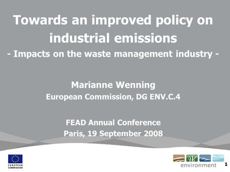 1 Towards an improved policy on industrial emissions - Impacts on the waste management industry - Marianne Wenning European Commission, DG ENV.C.4 FEAD.