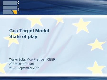 Walter Boltz, Vice-President CEER 20 th Madrid Forum 26-27 September 2011 Gas Target Model State of play.