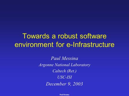 Paul Messina Towards a robust software environment for e-Infrastructure Paul Messina Argonne National Laboratory Caltech (Ret.) USC-ISI December 9, 2003.