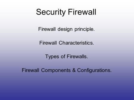Security Firewall Firewall design principle. Firewall Characteristics. Types of Firewalls. Firewall Components & Configurations.