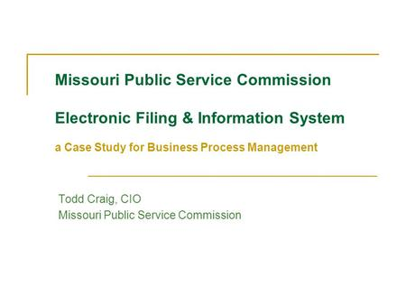 Missouri Public Service Commission Electronic Filing & Information System a Case Study for Business Process Management Todd Craig, CIO Missouri Public.