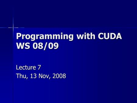 Programming with CUDA WS 08/09 Lecture 7 Thu, 13 Nov, 2008.