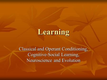 Learning Classical and Operant Conditioning, Cognitive-Social Learning, Neuroscience and Evolution.