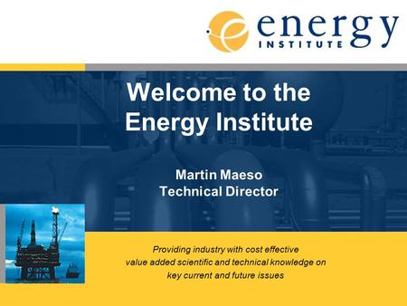 Welcome to the Energy Institute Martin Maeso Technical Director Providing industry with cost effective value added scientific and technical knowledge on.