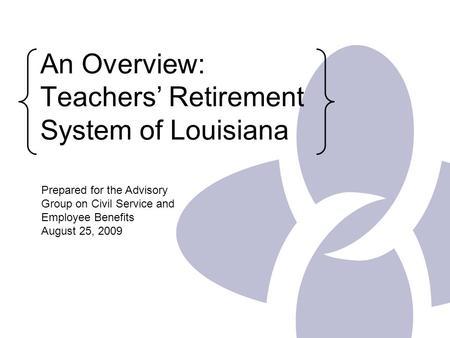 An Overview: Teachers' Retirement System of Louisiana Prepared for the Advisory Group on Civil Service and Employee Benefits August 25, 2009.
