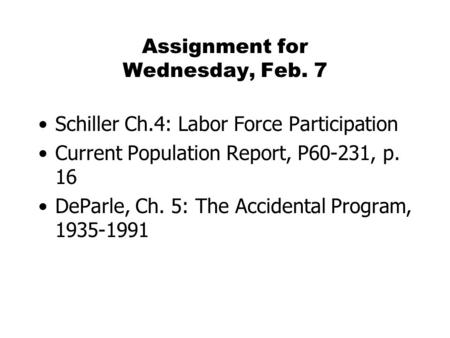 Assignment for Wednesday, Feb. 7 Schiller Ch.4: Labor Force Participation Current Population Report, P60-231, p. 16 DeParle, Ch. 5: The Accidental Program,