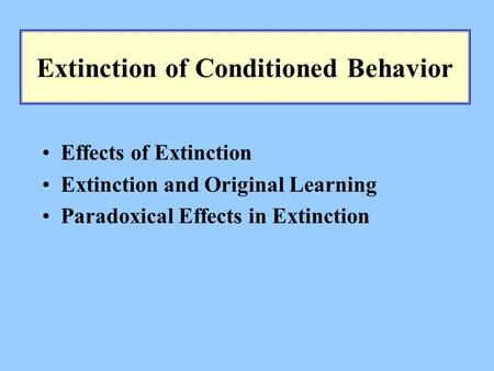 Extinction of Conditioned Behavior Effects of Extinction Extinction and Original Learning Paradoxical Effects in Extinction.