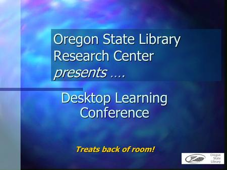 Oregon State Library Research Center presents …. Desktop Learning Conference Treats back of room!