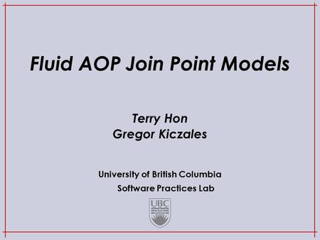University of British Columbia Software Practices Lab Fluid AOP Join Point Models Terry Hon Gregor Kiczales.
