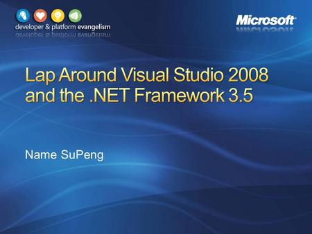 Name SuPeng. .NET Framework & Visual Studio Roadmap.NET Framework 3.5 overview Visual Studio design goals Lap around new features.