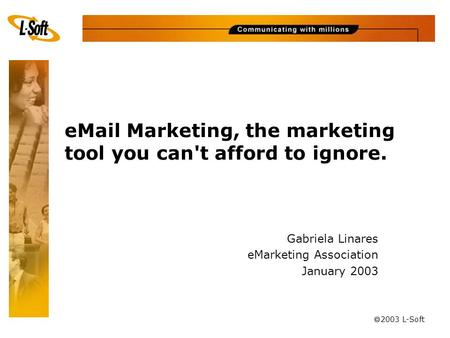 à 2003 L-Soft eMail Marketing, the marketing tool you can't afford to ignore. Gabriela Linares eMarketing Association January 2003.