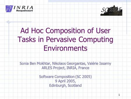 1 Ad Hoc Composition of User Tasks in Pervasive Computing Environments Sonia Ben Mokhtar, Nikolaos Georgantas, Valérie Issarny ARLES Project, INRIA, France.