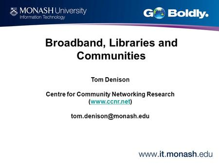 Tom Denison Centre for Community Networking Research (www.ccnr.net)www.ccnr.net Broadband, Libraries and Communities.
