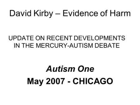 David Kirby – Evidence of Harm UPDATE ON RECENT DEVELOPMENTS IN THE MERCURY-AUTISM DEBATE Autism One May 2007 - CHICAGO.