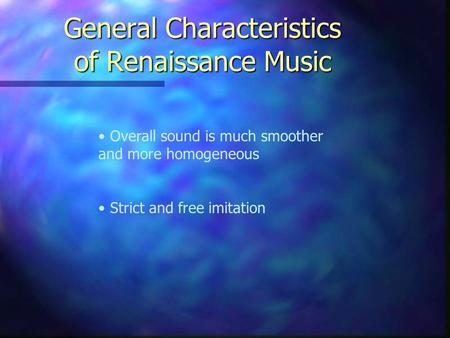 Overall sound is much smoother and more homogeneous Strict and free imitation General Characteristics of Renaissance Music.