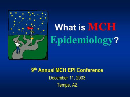 What is MCH Epidemiology ? 9 th Annual MCH EPI Conference December 11, 2003 Tempe, AZ.