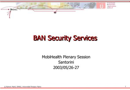 © Ramon Martí, DMAG, Universitat Pompeu Fabra 1 BAN Security Services MobiHealth Plenary Session Santorini 2003/05/26-27.