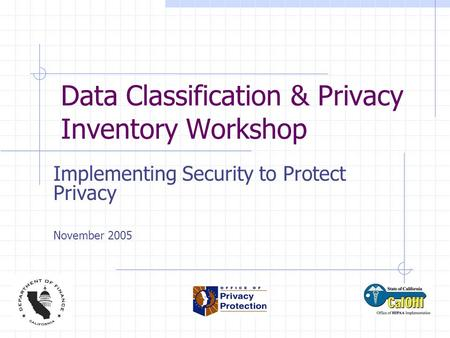 Data Classification & Privacy Inventory Workshop Implementing Security to Protect Privacy November 2005.