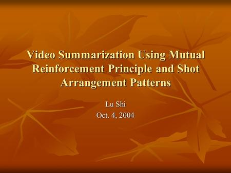 Video Summarization Using Mutual Reinforcement Principle and Shot Arrangement Patterns Lu Shi Oct. 4, 2004.
