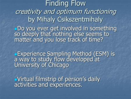 Finding Flow creativity and optimum functioning by Mihaly Csikszentmihaly Do you ever get involved in something so deeply that nothing else seems to matter.