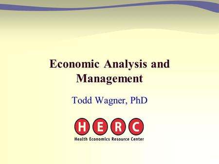 Economic Analysis and Management Todd Wagner, PhD.