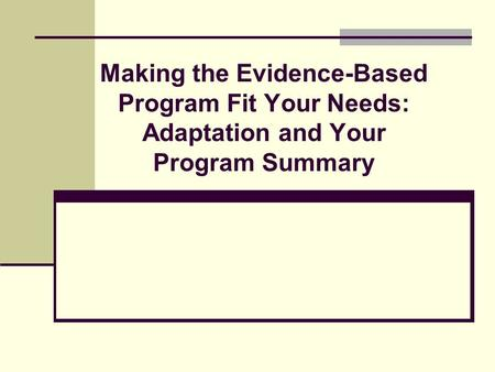Making the Evidence-Based Program Fit Your Needs: Adaptation and Your Program Summary.