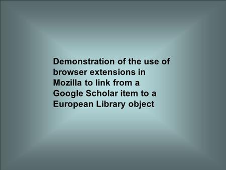 Demonstration of the use of browser extensions in Mozilla to link from a Google Scholar item to a European Library object.