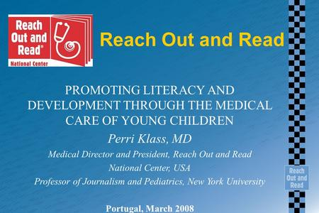 Reach Out and Read PROMOTING LITERACY AND DEVELOPMENT THROUGH THE MEDICAL CARE OF YOUNG CHILDREN Perri Klass, MD Medical Director and President, Reach.