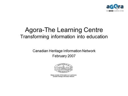 Agora-The Learning Centre Transforming information into education Canadian Heritage Information Network February 2007.