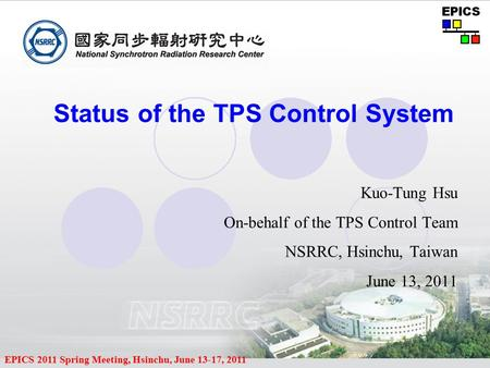 EPICS 2011 Spring Meeting, Hsinchu, June 13-17, 2011 Status of the TPS Control System Kuo-Tung Hsu On-behalf of the TPS Control Team NSRRC, Hsinchu, Taiwan.