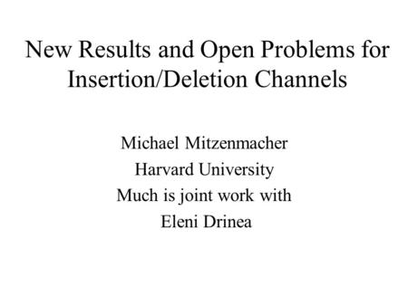 New Results and Open Problems for Insertion/Deletion Channels Michael Mitzenmacher Harvard University Much is joint work with Eleni Drinea.