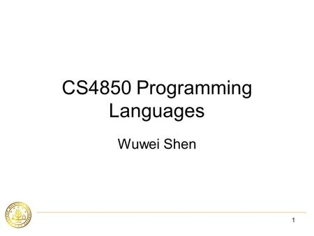 1 CS4850 Programming Languages Wuwei Shen. 2 Aministrivia Course home page:  Reference books: –Programming Languages,