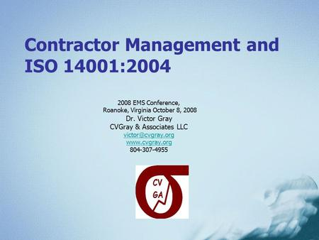 Contractor Management and ISO 14001:2004 2008 EMS Conference, Roanoke, Virginia October 8, 2008 Dr. Victor Gray CVGray & Associates LLC