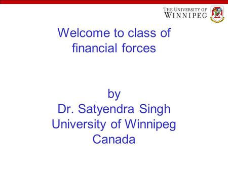 Welcome to class of financial forces by Dr. Satyendra Singh University of Winnipeg Canada.