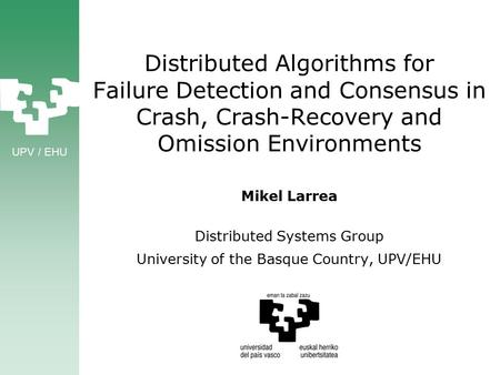 UPV / EHU Distributed Algorithms for Failure Detection and Consensus in Crash, Crash-Recovery and Omission Environments Mikel Larrea Distributed Systems.