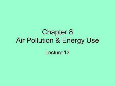 Chapter 8 Air Pollution & Energy Use Lecture 13. Properties and Motion of the Atmosphere Air Pollutants and Sources –Acid rain –Particulates –Aerosols.