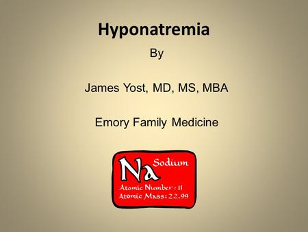 Hyponatremia By James Yost, MD, MS, MBA Emory Family Medicine.