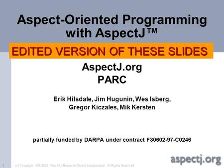 (c) Copyright 1998-2002 Palo Alto Research Center Incorporated. All Rights Reserved.1 Aspect-Oriented Programming with AspectJ™ AspectJ.org PARC Erik Hilsdale,