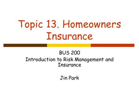 Topic 13. Homeowners Insurance BUS 200 Introduction to Risk Management and Insurance Jin Park.