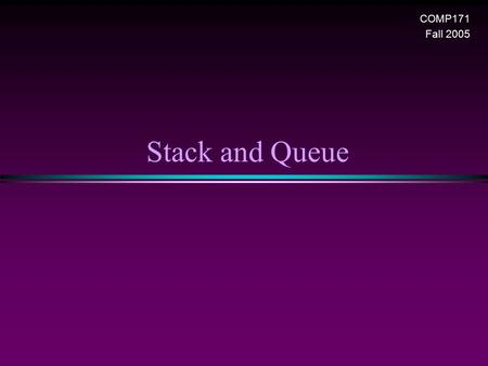 Stack and Queue COMP171 Fall 2005. Stack and Queue / Slide 2 Stack Overview * Stack ADT * Basic operations of stack n Pushing, popping etc. * Implementations.