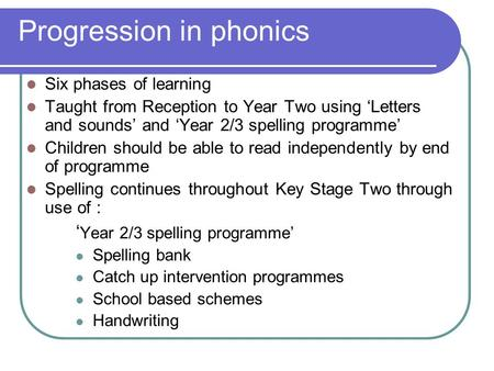 Progression in phonics Six phases of learning Taught from Reception to Year Two using 'Letters and sounds' and 'Year 2/3 spelling programme' Children should.