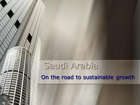 Saudi Arabia On the road to sustainable growth. VISION To achieve sustainable rapid economic growth in Saudi Arabia, capitalizing on the Kingdom's competitive.