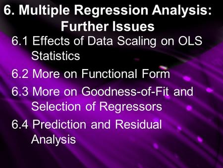 6. Multiple Regression Analysis: Further Issues 6.1 Effects of Data Scaling on OLS Statistics 6.2 More on Functional Form 6.3 More on Goodness-of-Fit and.