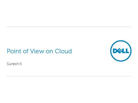 "Point of View on Cloud Suresh K. 2 Confidential Data Center Solutions Cloud Computing: Dell's working definition and characteristics ""Unlimited"" processing."