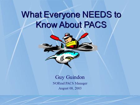 What Everyone NEEDS to Know About PACS Guy Guindon NORrad PACS Manager August 08, 2003.