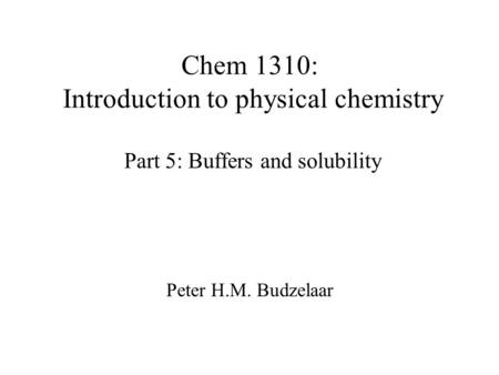 Chem 1310: Introduction to physical chemistry Part 5: Buffers and solubility Peter H.M. Budzelaar.