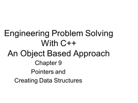 Engineering Problem Solving With C++ An Object Based Approach Chapter 9 Pointers and Creating Data Structures.