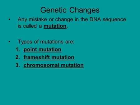 Genetic Changes Any mistake or change in the DNA sequence is called a mutation. Types of mutations are: 1.point mutation 2.frameshift mutation 3.chromosomal.