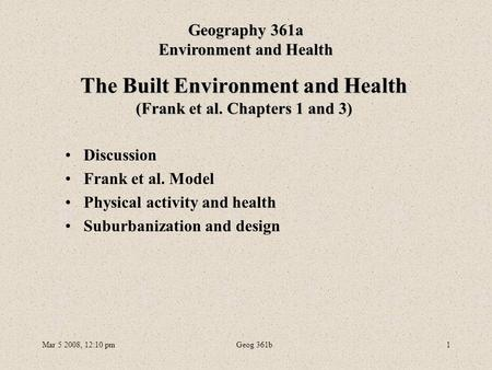 Mar 5 2008, 12:10 pmGeog 361b1 The Built Environment and Health (Frank et al. Chapters 1 and 3) Geography 361a Environment and Health Discussion Frank.
