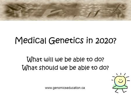 Medical Genetics in 2020? What will we be able to do? What should we be able to do? www.genomicseducation.ca.